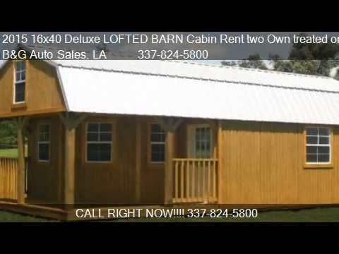 2015 16x40 deluxe lofted barn cabin rent two own treated or 16x40 Deluxe Lofted Barn Cabin
